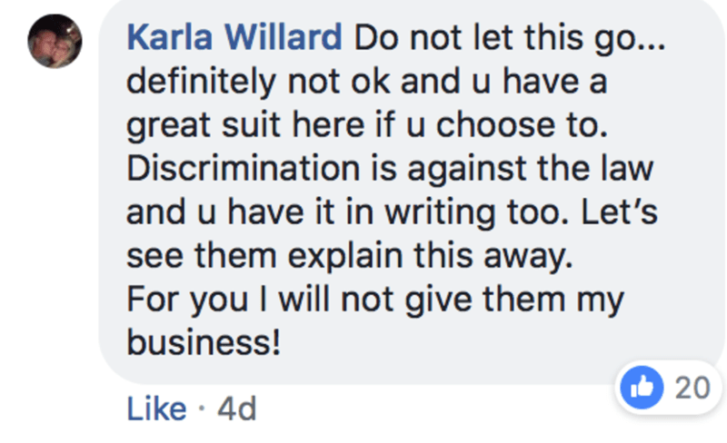 Text - Karla Willard Do not let this go... definitely not ok and u have a great suit here if u choose to. Discrimination is against the law and u have it in writing too. Let's see them explain this away. For you I will not give them my business! 20 Like 4d