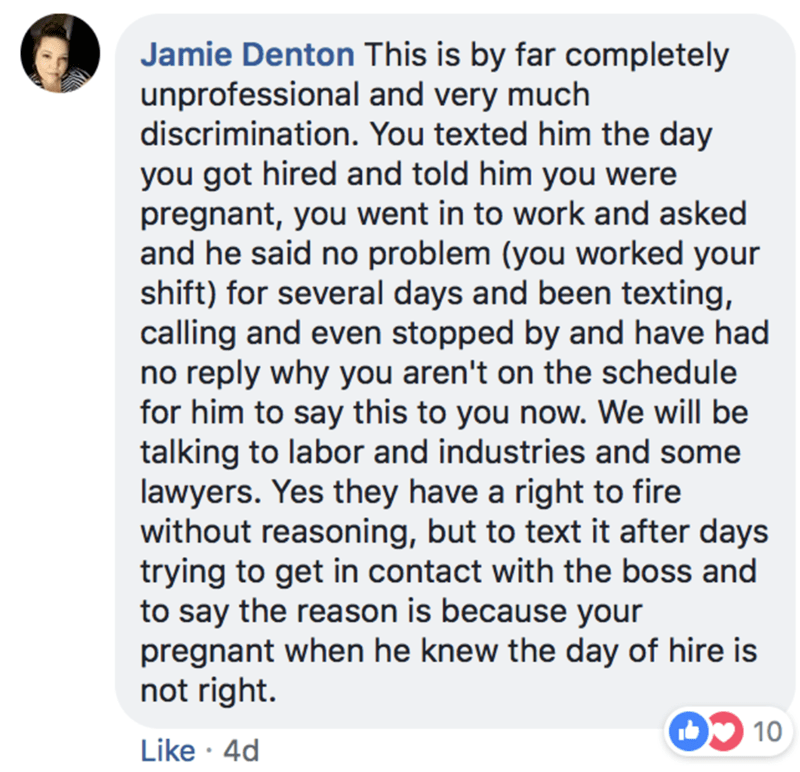 Text - Jamie Denton This is by far completely unprofessional and very much discrimination. You texted him the day you got hired and told him you were pregnant, you went in to work and asked and he said no problem (you worked your shift) for several days and been texting, calling and even stopped by and have had no reply why you aren't on the schedule for him to say this to you now. We will be talking to labor and industries and some lawyers. Yes they have a right to fire without reasoning, but t