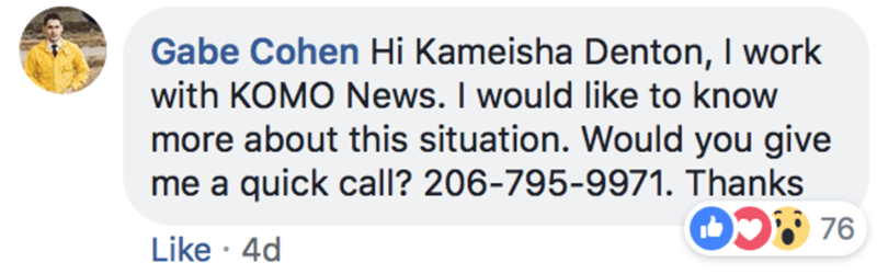 Text - Gabe Cohen Hi Kameisha Denton, I work with KOMO News. I would like to know more about this situation. Would you give me a quick call? 206-795-9971. Thanks OS76 Like 4d