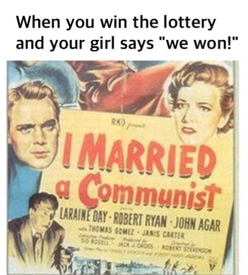 "dank meme - Text - When you win the lottery and your girl says ""we won!"" RK IMARRIED aCommunist LARAINE DAY-ROBERT RYAN JOHN AGAR THOMAS GOMEZ JANIS CARTER choos oESTivNsO"