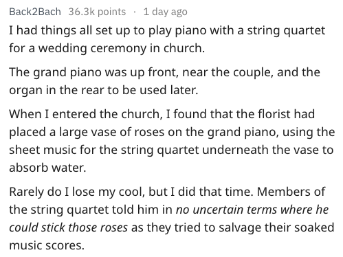 Text - Back2Bach 36.3k points 1 day ago I had things all set up to play piano with a string quartet for a wedding ceremony in church The grand piano was up front, near the couple, and the organ in the rear to be used later. When I entered the church, I found that the florist had placed a large vase of roses on the grand piano, using the sheet music for the string quartet underneath the vase to absorb water. Rarely do I lose my cool, but I did that time. Members of the string quartet told him in