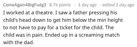 Text - edited 1 day ago ComeAgain4BigFudg3 8.7k points 1 day ago I worked at a theatre. I saw a father pressing his child's head down to get him below the min height to not have to pay for a ticket for the child. The child was in pain. Ended up in a screaming match with the dad