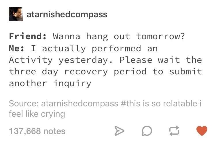 Text - atarnishedcompass Friend: Wanna hang out tomorrow? Me: I actually performed Activity yesterday. Please wait the three day recovery period to submit another inquiry Source: atarnishedcompass #this is so relatable i feel like crying 137,668 notes