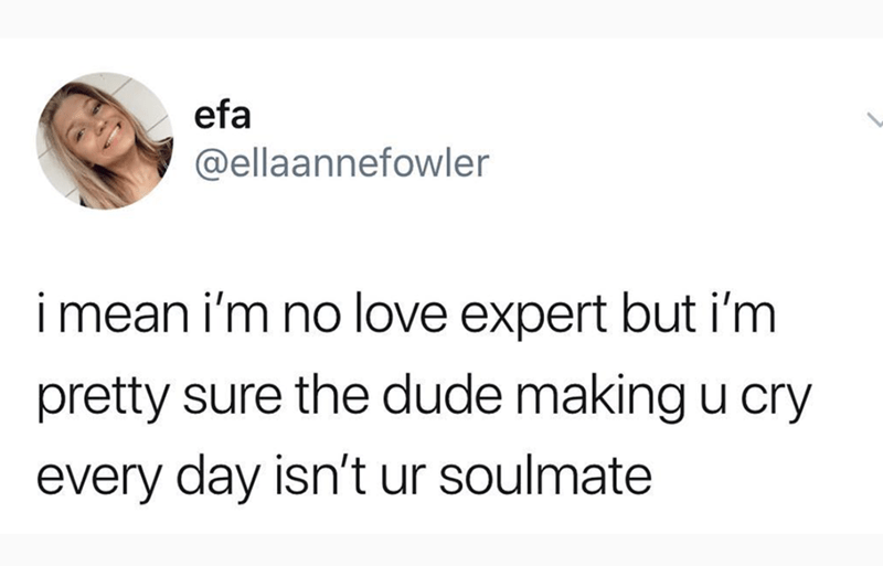 """Tweet that reads, """"I mean, I'm no love expert, but I'm pretty sure the dude making you cry every day isn't your soulmate"""""""