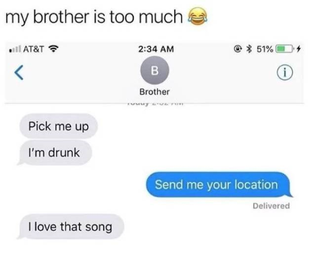 meme - Text - my brother is too much 51% il AT&T 2:34 AM < B i Brother Pick me up I'm drunk Send me your location Delivered I love that song