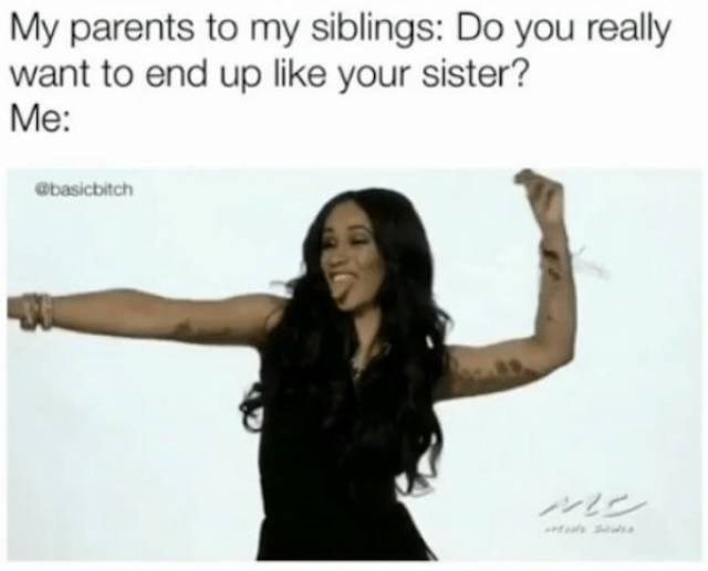 meme - Photograph - My parents to my siblings: Do you really want to end up like your sister? Me: @basicbitch ンン
