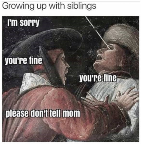 meme - Text - Growing up with siblings I'm sorry  you're fine you're fine please don t tell mom