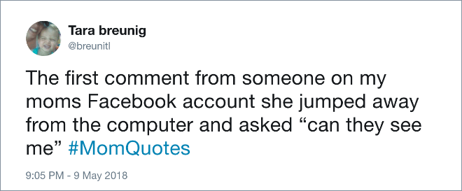 "Text - Tara breunig @breunit The first comment from someone on my moms Facebook account she jumped away from the computer and asked ""can they see me"" #MomQuotes 9:05 PM -9 May 2018"
