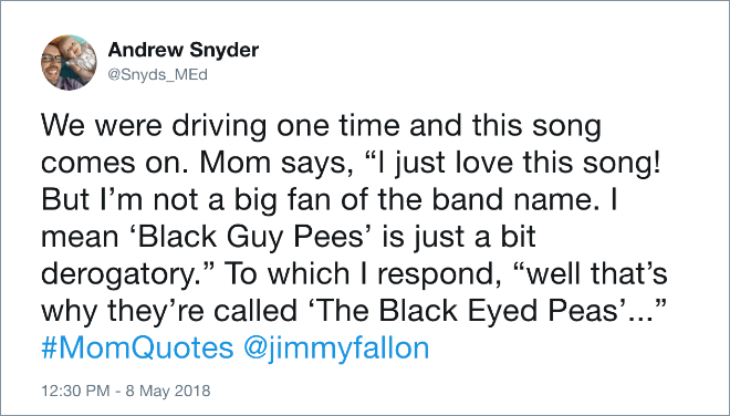 "Text - Andrew Snyder @Snyds_MEd We were driving one time and this song comes on. Mom says, "" just love this song! But I'm not a big fan of the band name. I mean 'Black Guy Pees' is just a bit derogatory."" To which I respond, ""well that's why they're called 'The Black Eyed Peas'..."" #MomQuotes @jimmyfallon 12:30 PM -8 May 2018"