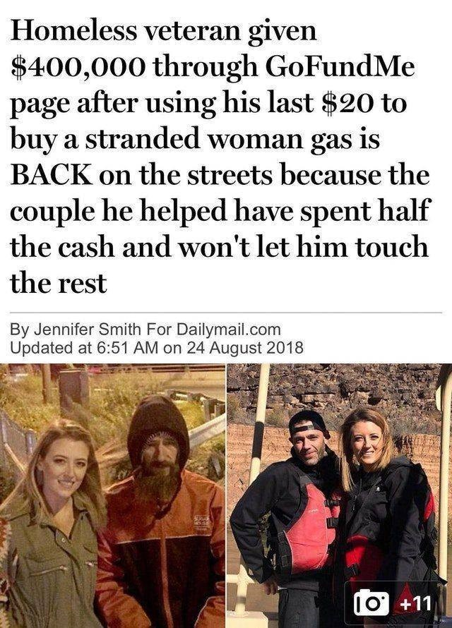 Text - Homeless veteran given $400,000 through GoFundMe page after using his last $20 to buy a stranded woman gas is BACK on the streets because the couple he helped have spent half the cash and won't let him touch the rest By Jennifer Smith For Dailymail.com Updated at 6:51 AM on 24 August 2018 IO +11