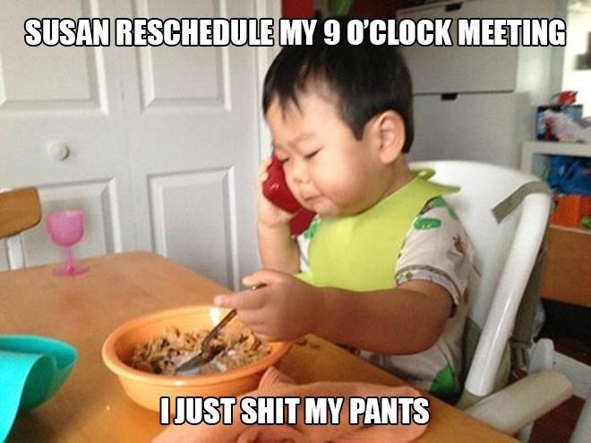 Eating - SUSAN RESCHEDULE MY 9 O'CLOCK MEETING OJUST SHIT MY PANTS