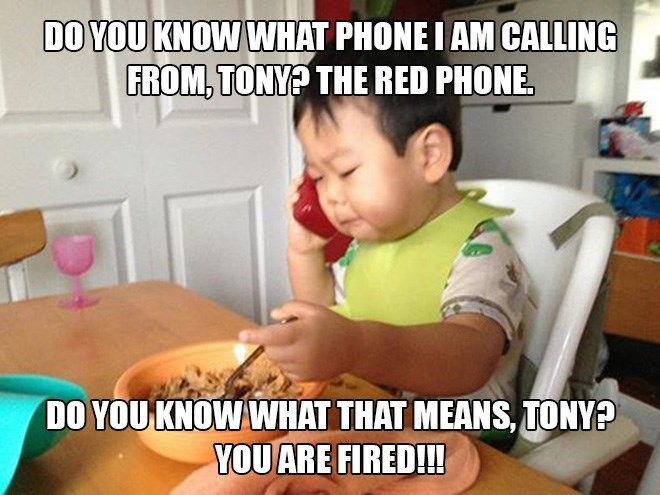 Child - DO YOU KNOW WHAT PHONE I AM CALLING FROM, TONY? THE RED PHONE DO YOU KNOW WHAT THAT MEANS, TONY? YOU ARE FIRED!!!
