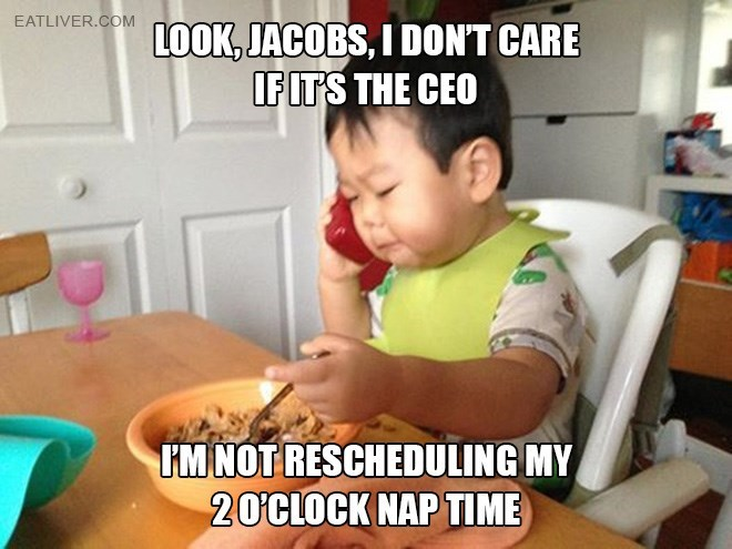 Child - EATLIVER.COM LOOK, JACOBS, I DON'T CARE IFITS THE CEO HMNOT RESCHEDULING MY 20CLOCK NAP TIME
