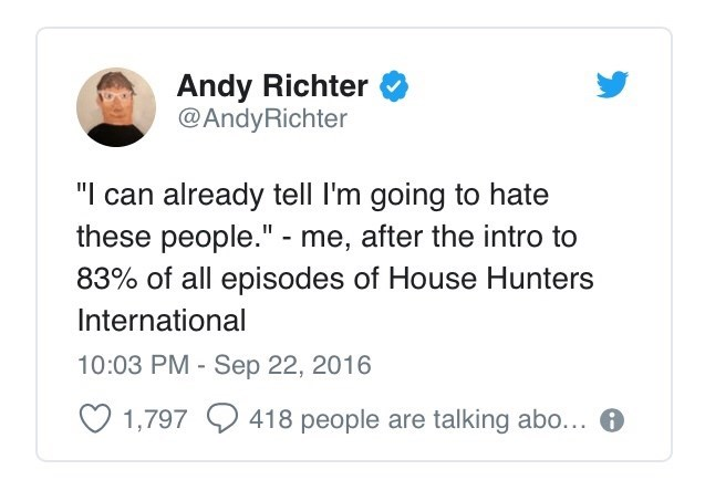 "Tweet that reads, ""'I can already tell I'm going to hate these people' - me after the intro to 83% of all episodes of House Hunters International"""