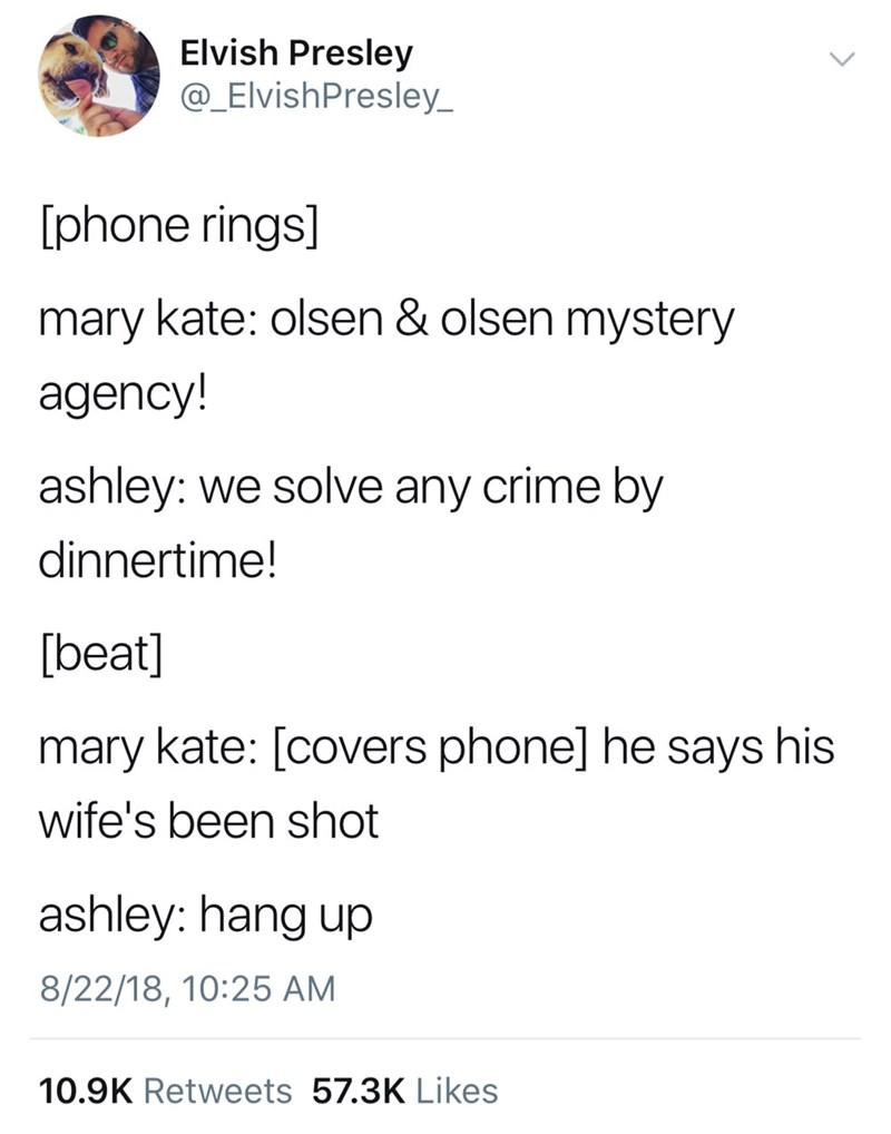 Text - Elvish Presley @_ElvishPresley phone rings] mary kate: olsen & olsen mystery agency! ashley: we solve any crime by dinnertime! [beat] mary kate: [covers phone] he says his wife's been shot ashley: hang up 8/22/18, 10:25 AM 10.9K Retweets 57.3K Likes