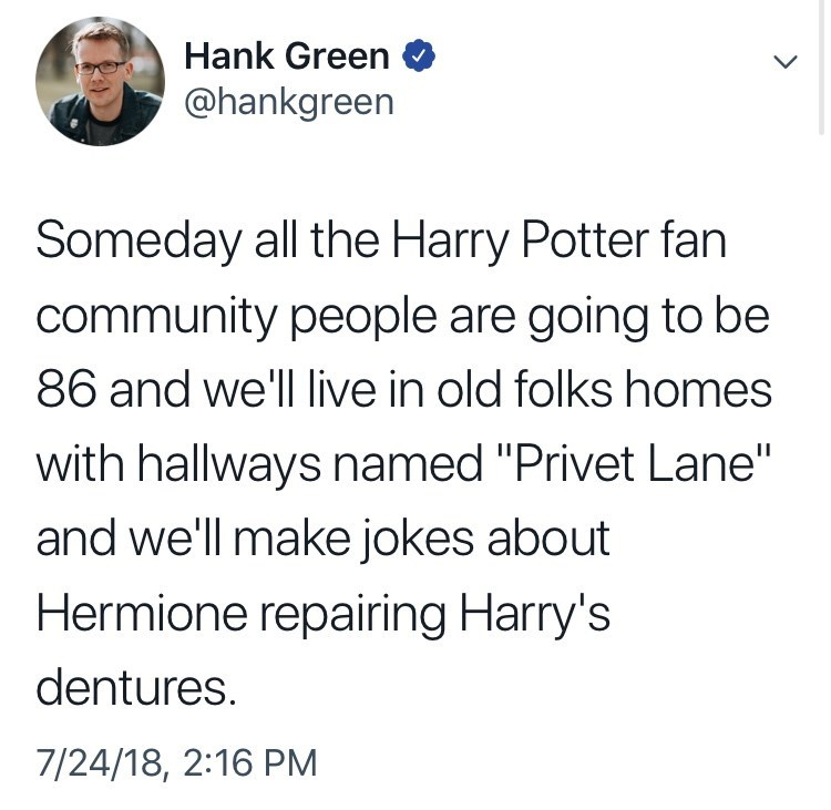 """Text - Hank Green @hankgreen Someday all the Harry Potter fan community people are going to be 86 and we'l live in old folks homes with hallways named """"Privet Lane"""" and we'll make jokes about Hermione repairing Harry's dentures 7/24/18, 2:16 PM"""
