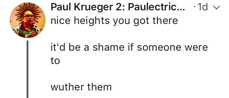 Text - Paul Krueger 2: Paulectric... 1d nice heights you got there it'd be a shame if someone were to wuther them
