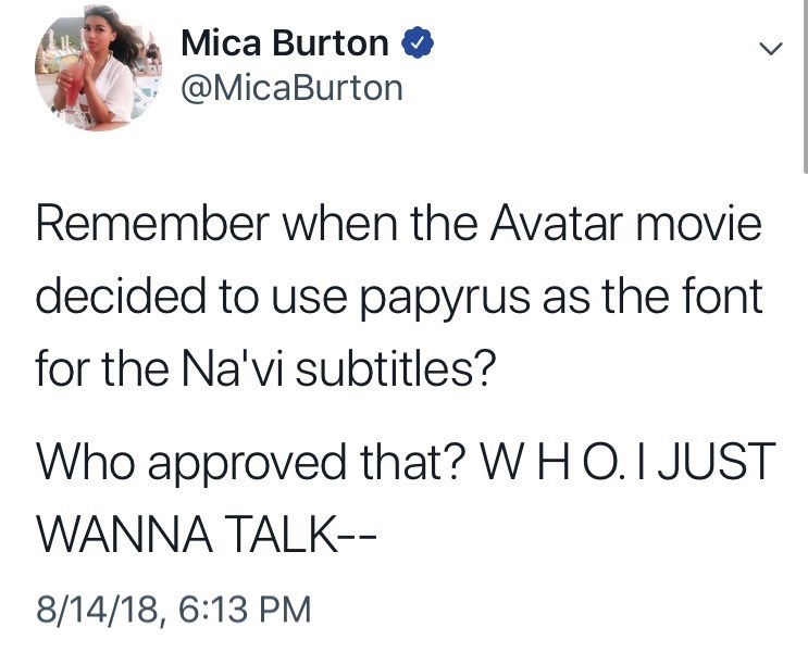 Text - Mica Burton @MicaBurton Remember when the Avatar movie decided to use papyrus as the font for the Na'vi subtitles? Who approved that? W H O. I JUST WANNA TALK-- 8/14/18, 6:13 PM