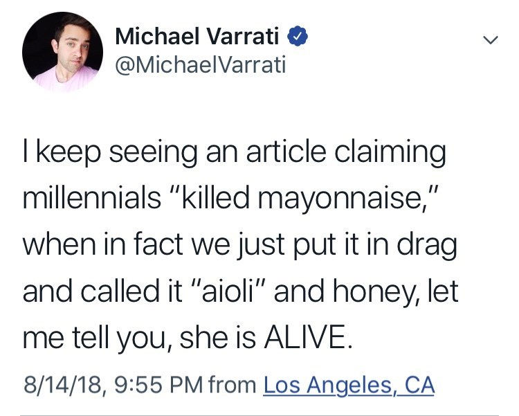 """Text - Michael Varrati @MichaelVarrati I keep seeing an article claiming millennials """"killed mayonnaise,"""" when in fact we just put it in drag and called it """"aioli"""" and honey, let me tell you, she is ALIVE 8/14/18, 9:55 PM from Los Angeles, CA"""