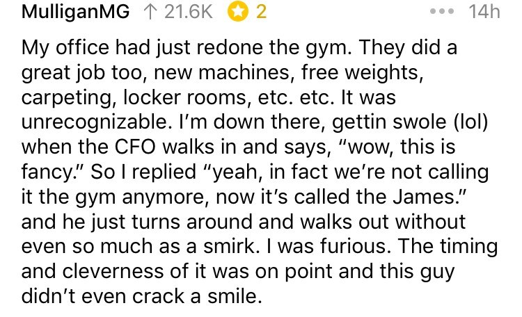 "Text - MulliganMG 21.6K 14h 2 My office had just redone the gym. They did a great job too, new machines, free weights, carpeting, locker rooms, etc. etc. It was unrecognizable. I'm down there, gettin swole (lol) when the CFO walks in and says, ""wow, this is fancy."" So I replied ""yeah, in fact we're not calling it the gym anymore, now it's called the James."" and he just turns around and walks out without even so much as a smirk. I was furious. The timing and cleverness of it was on point and this"