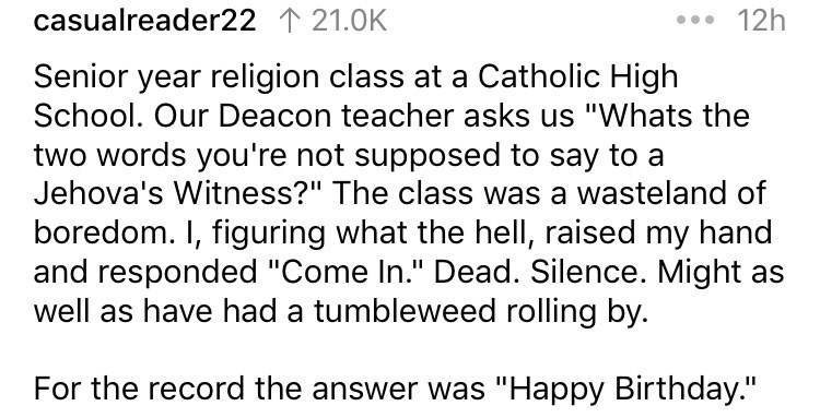 "Text - 12h casualreader22 121.0K Senior year religion class at a Catholic High School. Our Deacon teacher asks us ""Whats the two words you're not supposed to say to a Jehova's Witness?"" The class was a wasteland of boredom. I, figuring what the hell, raised my hand and responded ""Come In."" Dead. Silence. Might as well as have had a tumbleweed rolling by. For the record the answer was ""Happy Birthday."""