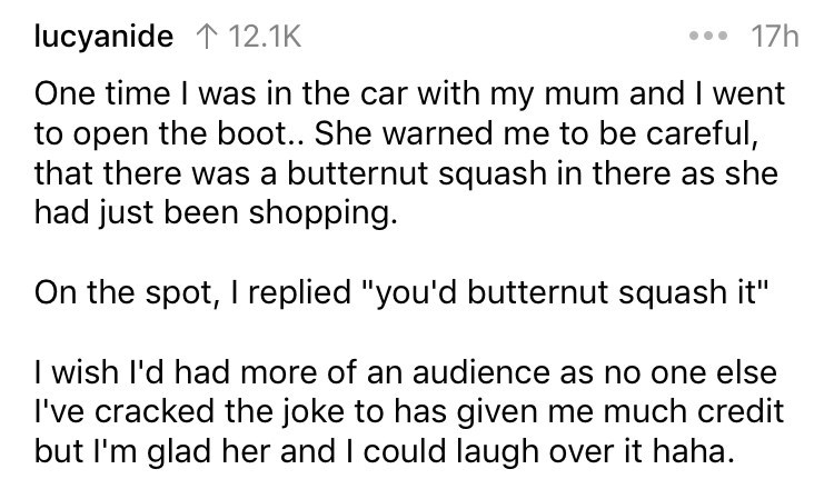"""Text - lucyanide 1 12.1K 17h One time I was in the car with my mum and I went to open the boo.. She warned me to be careful, that there was a butternut squash in there as she had just been shopping. On the spot, I replied """"you'd butternut squash it"""" I wish I'd had more of an audience as no one else I've cracked the joke to has given me much credit but I'm glad her and I could laugh over it haha."""