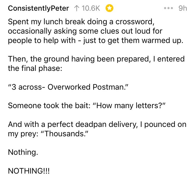 "Text - ConsistentlyPeter 110.6K 9h Spent my lunch break doing a crossword, occasionally asking some clues out loud for people to help with - just to get them warmed up. Then, the ground having been prepared, I entered the final phase: ""3 across- Overworked Postman."" Someone took the bait: ""How many letters?"" And with a perfect deadpan delivery, I pounced on my prey: ""Thousands."" Nothing. NOTHING!!!"