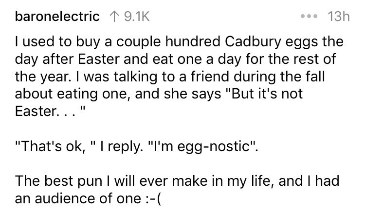 "Text - baronelectric 19.1K 13h I used to buy a couple hundred Cadbury eggs the day after Easter and eat one a day for the rest of the year. I was talking to a friend during the fall about eating one, and she says ""But it's not Easter. . . ""That's ok, "" I reply. ""I'm egg-nostic"" The best pun I will ever make in my life, and I had an audience of one :-("