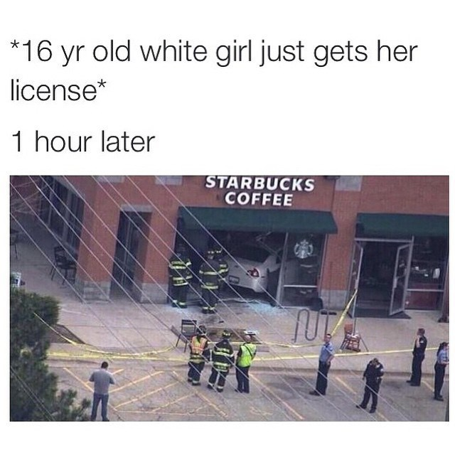 pumpkin spice meme - Text - *16 yr old white girl just gets her license* 1 hour later STARBUCKS COFFEE