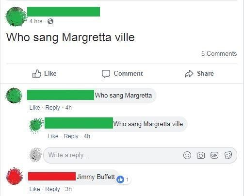 Text - 4 hrs Who sang Margretta ville 5 Comments Like Share Comment Who sang Margretta Like Reply 4h Who sang Margretta ville Like Reply 4h Write a reply.... GIF O Jimmy Buffett Like Reply 3h