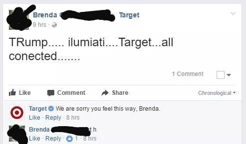 Text - Brenda Target 9 hrs TRump... ilumiati....Target...all conected... 1 Comment Chronological Like Comment Share Target We are sorry you feel this way, Brenda Like Reply 8 hrs Brenda t h Like Reply 1 8 hrs