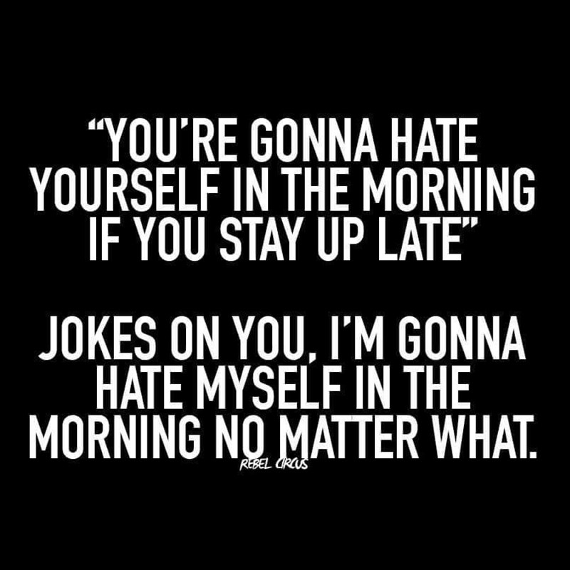 "Font - ""YOU'RE GONNA HATE YOURSELF IN THE MORNING IF YOU STAY UP LATE"" JOKES ON YOU, I'M GONNA HATE MYSELF IN THE MORNING NO MATTER WHAT. REBEL CRCUS"