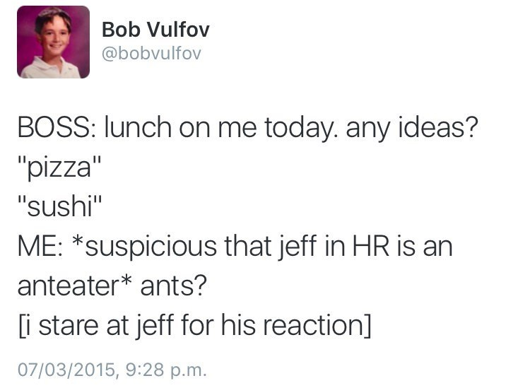 "Text - Bob Vulfov @bobvulfov BOSS: lunch on me today. any ideas? ""pizza"" ""sushi"" ME: *suspicious that jeff in HR is an anteater* ants? i stare at jeff for his reaction] 07/03/2015, 9:28 p.m."