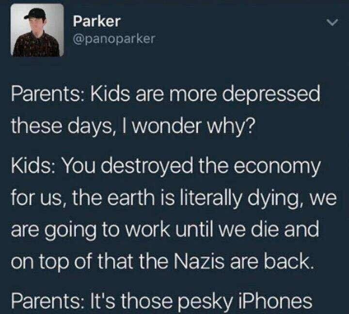 Text - Parker @panoparker Parents: Kids are more depressed these days, I wonder why? Kids: You destroyed the economy for us, the earth is literally dying, we are going to work until we die and on top of that the Nazis are back. Parents: It's those pesky iPhones