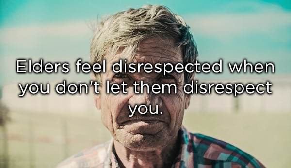Facial expression - Elders feel disrespected when you don't let them disrespect you.