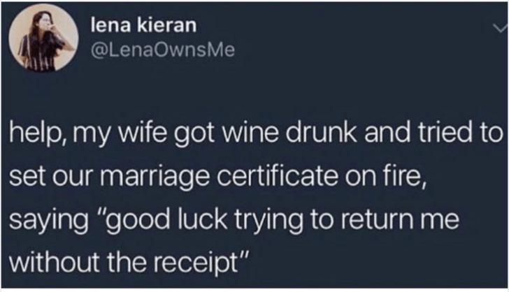 "Text - lena kieran @LenaOwnsMe help,my wife got wine drunk and tried to set our marriage certificate on fire, saying ""good luck trying to return me without the receipt"""