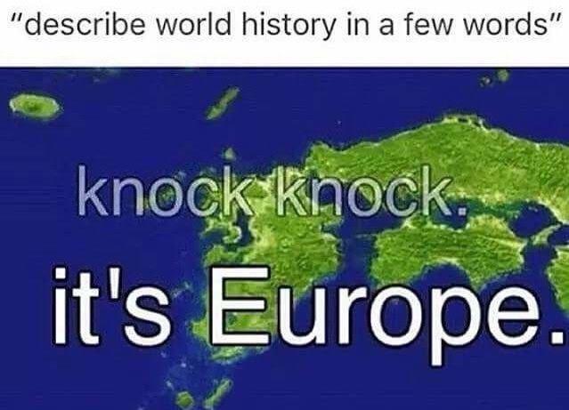 """Vegetation - """"describe world history in a few words"""" knockkhock it's Europe."""