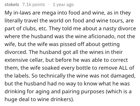 Text - stokels 7.1k points 1 year ago My in-laws are mega into food and wine, as in they literally travel the world on food and wine tours, are part of clubs, etc. They told me about a nasty divorce where the husband was the wine aficionado, not the wife, but the wife was pissed off about getting divorced. The husband got all the wines in their extensive cellar, but before he was able to correct them, the wife soaked every bottle to remove ALL of the labels. So technically the wine was not damag