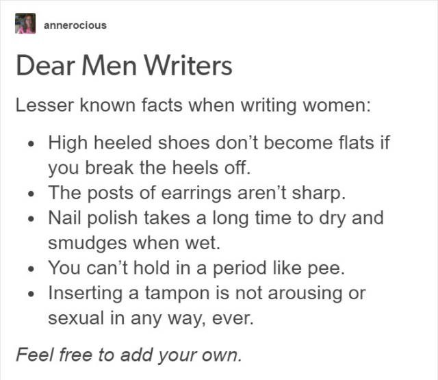 Text - annerocious Dear Men Writers Lesser known facts when writing women: High heeled shoes don't become flats if you break the heels off The posts of earrings aren't sharp Nail polish takes a long time to dry and smudges when wet. You can't hold in a period like pee. Inserting a tampon is not arousing or sexual in any way, ever. Feel free to add your own.
