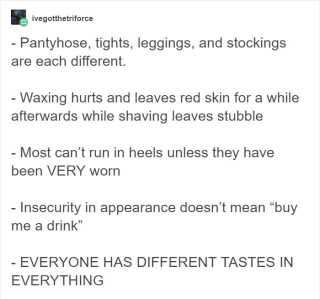 "Text - ivegotthetriforce - Pantyhose, tights, leggings, and stockings are each different - Waxing hurts and leaves red skin for a while afterwards while shaving leaves stubble - Most can't run in heels unless they have been VERY worn - Insecurity in appearance doesn't mean ""buy me a drink"" - EVERYONE HAS DIFFERENT TASTES IN EVERYTHING"