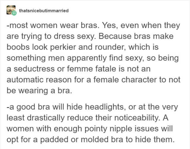 Text - thatsnicebutimmarried -most women wear bras. Yes, even when they are trying to dress sexy. Because bras make boobs look perkier and rounder, which is something men apparently find sexy, so being a seductress or femme fatale is not an automatic reason for a female character to not be wearing a bra -a good bra will hide headlights, or at the very least drastically reduce their noticeability. A women with enough pointy nipple issues will opt for a padded or molded bra to hide them