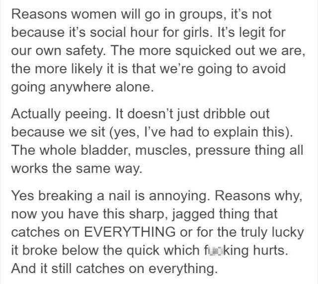 Text - Reasons women will go in groups, it's not because it's social hour for girls. It's legit for our own safety. The more squicked out we are, the more likely it is that we're going to avoid going anywhere alone. Actually peeing. It doesn't just dribble out because we sit (yes, I've had to explain this) The whole bladder, muscles, pressure thing all works the same way. Yes breaking a nail is annoying. Reasons why, now you have this sharp, jagged thing that catches on EVERYTHING or for the tru