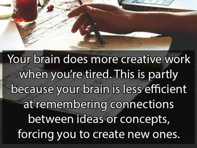 Text - Your brain does more creative work when you're tired. This is partly because your brain is less efficient at remembering connections between ideas or concepts, forcing you to create new ones.