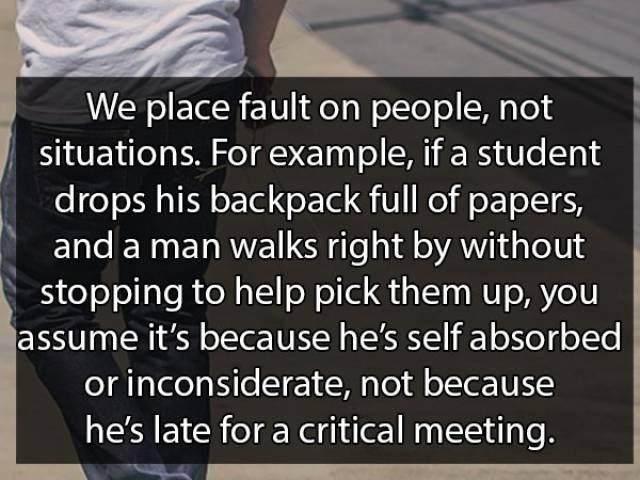 Text - We place fault on people, not situations. For example, if a student drops his backpack full of papers, and a man walks right by without stopping to help pick them up, you assume it's because he's self absorbed or inconsiderate, not because he's late for a critical meeting.