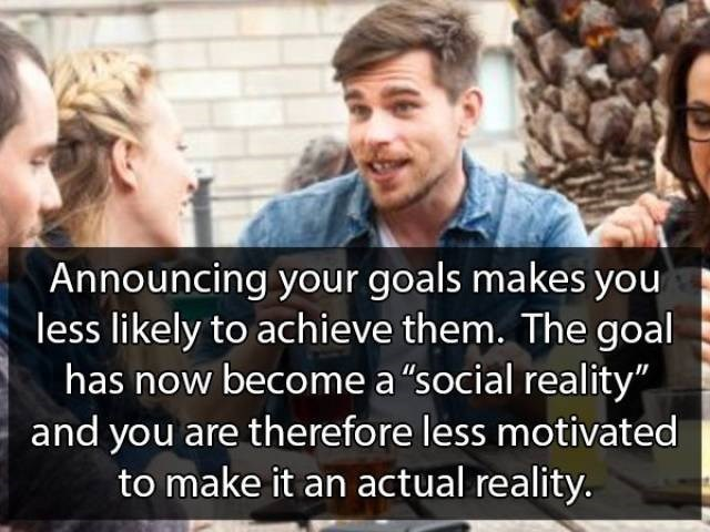 """People - Announcing your goals makes you less likely to achieve them. The goal has now become a """"social reality"""" and you are therefore less motivated to make it an actual reality."""