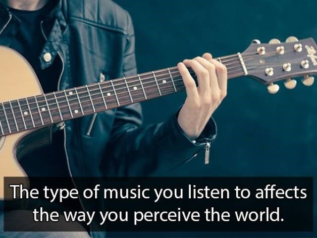 Guitar - The type of music you listen to affects the way you perceive the world.