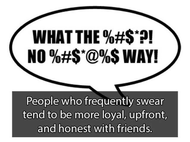 Text - WHAT THE %#S*?! NO%#S@%$ WAY! People who frequently swear tend to be more loyal, upfront, and honest with friends.