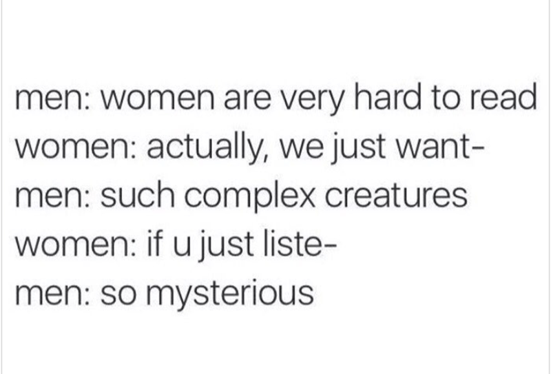 basic meme - Text - men: women are very hard to read women: actually, we just want- such complex creatures women: if u just liste- men: so mysterious