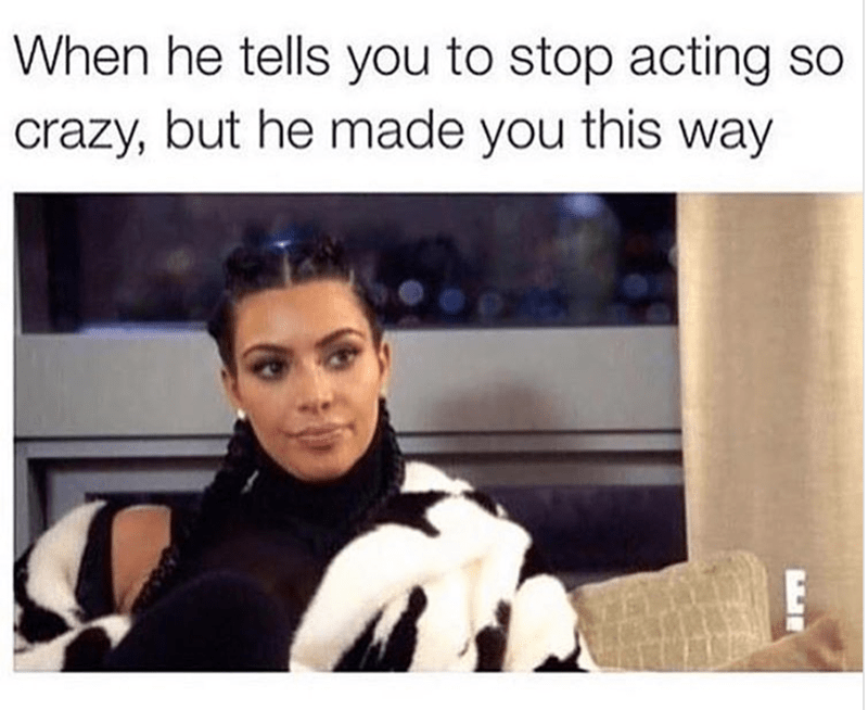 basic meme - Facial expression - When he tells you to stop acting so crazy, but he made you this way