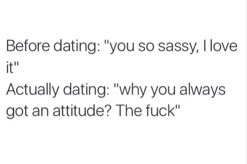 "basic meme - Text - Before dating: ""you so sassy, I love it"" Actually dating: ""why you always got an attitude? The fuck"""